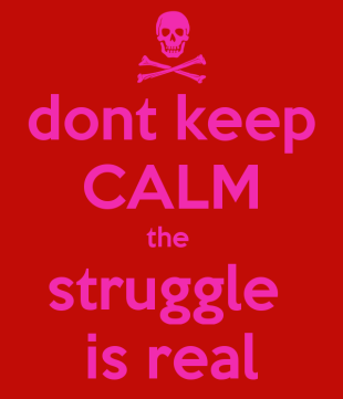dont-keep-calm-the-struggle-is-real